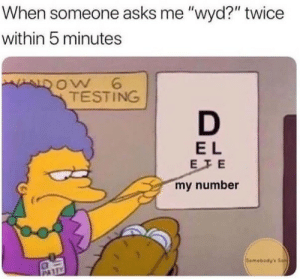 "Wyd, Asks, and Dow: When someone asks me ""wyd?"" twice  within 5 minutes  DOW 6  TESTING  E L  EFE  my number  Semebodys Son  PA"