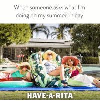 Friday, Summer, and Girl Memes: When someone asks what I'm  doing on my summer Friday  HAVE A RITA If you need me, I'll be ignoring emails while I HaveARita @Ritas