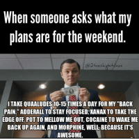 """dontDoDrugsKids goodtalk 2trashybitches twotrashyoriginal: When someone asks what my  plans are for the weekend  ubitches  trashy I TAKE QUAALUDES10-15 TIMES ADAY FOR MY """"BACK  PAIN."""" ADDERALL TO STAY FOCUSED, XANAXTO TAKE THE  EDGE OFF POT TO MELLOWMEOUT, COCAINE TO WAKE ME  BACKUP AGAIN, AND MORPHINE, WELL BECAUSEITS  AWESOME. dontDoDrugsKids goodtalk 2trashybitches twotrashyoriginal"""