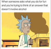 Memes, Alcohol, and Asks: When someone asks what you do for fun  and you're trying to think of an answer that  doesn't involve alcohol That's a difficult task.....