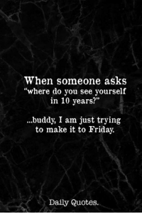 "Friday, Quotes, and Asks: When someone asks  ""where do you see yourself  in 10 years?""  .buddy, I am just trying  to make it to Friday.  Daily Quotes."