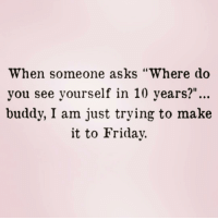 "Friday, Girl, and Girl Memes: When someone asks ""Where do  you see yourself in 10 years?""...  buddy, I am just trying to make  it to Friday. @singlewomanprobs and I can't make it until Friday! We're getting margs tonight! Follow my girl @singlewomanprobs"