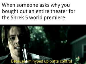 Hype, Shrek, and Control: When someone asks why you  bought out an entire theater for  the Shrek 5 world premiere  Because m hyped up outta control The hype is reaching critical mass