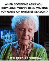 Game of Thrones, Memes, and 🤖: WHEN SOMEONE ASKS YOU  HOW LONG YOU'VE BEEN WAITING  FOR GAME OF THRONES SEASON 7  it's been 84 years...