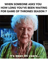 Game of Thrones, Memes, and Sirius: WHEN SOMEONE ASKS YOU  HOW LONG YOU'VE BEEN WAITING  FOR GAME OF THRONES SEASON 7  it's been 84 years... Who's counting •Sirius Stark•