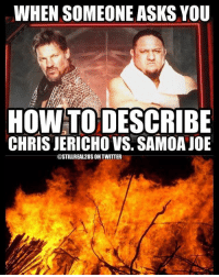 wwe wwememes raw share love prowrestling wrestling follow memes lol haha share like stillrealradio stillrealtous burn smackdownlive nxt faf wwf njpw luchaunderground tna roh wcw dankmemes: WHEN SOMEONE ASKS YOU  HOW TO DESCRIBE  CHRIS JERICHO VS. SAMOA JOE  @STILLREA12USON TWITTER wwe wwememes raw share love prowrestling wrestling follow memes lol haha share like stillrealradio stillrealtous burn smackdownlive nxt faf wwf njpw luchaunderground tna roh wcw dankmemes