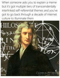Facebook, Internet, and Meme: When someone asks you to explain a meme  but it's got multiple tiers of transcendentally  interlinked self-referential themes and you've  got to go back through a decade of internet  culture to illuminate them  .Ll  TIHL  a.  6  CLASSICALART MEMES  facebook.com/classicalartmemes