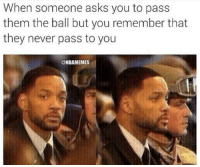 NAH, B.: When someone asks you to pass  them the ball but you remember that  they never pass to you  @NBAMEMES NAH, B.