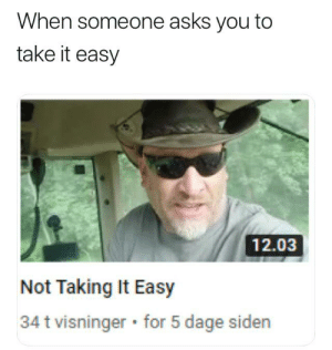 me🤠irl: When someone asks you to  take it easy  12.03  Not Taking It Easy  34 t visninger for 5 dage siden me🤠irl