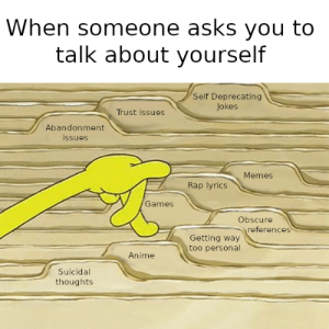 meirl: When someone asks you to  talk about yourself  Self Deprecating  Jokes  Trust issues  Abandonment  ssues  Memes  Rap lyrics  Games  Obscure  references  Getting way  too personal  Anime  Suicidal  thoughts meirl