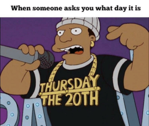 meirl: When someone asks you what day it is  THURSDAY  THE 20TH meirl