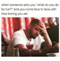 """when someone asks you """"what do you do  for fun?"""" and you come face to face with  how boring you are SarcasmOnly"""