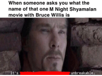 Bruce Willis, Movie, and Dank Memes: When someone asks you what the  name of that one M Night Shyamalarn  movie with Bruce Willis is  It's  unbreakable