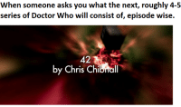 memes sorry: When someone asks you what the next, roughly 4-5  series of Doctor Who will consist of, episode wise.  by Chris Chibnal