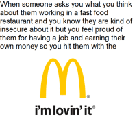 Fast Food, Food, and Money: When someone asks you what you think  about them working in a fast food  restaurant and you know they are kind of  insecure about it but you feel proud of  them for having a job and earning their  own money so you hit them with the  i'm lovin' it <p>You&rsquo;re doing amazing! Don&rsquo;t worry about it</p>