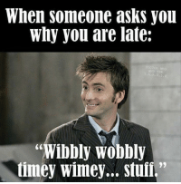 """wobble: When someone asks you  why you are late:  DOCTOR WHO  AND  ibbly Wobbly  timey Wimey... stuff."""""""