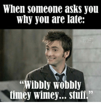 """wobble: When someone asks you  why you are late:  STOR WHO  """"Wibbly wobbly  timey Wimey... stuff."""""""