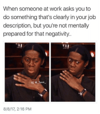 Bruh, Drake, and Funny: When someone at work asks you to  do something that's clearly in your job  description, but you're not mentally  prepared for that negativity  IG @ Taxo  8/8/17, 2:16 PM @vodkalana is literally posting the most relatable of memes @vodkalana - - *follow @vodkalana - - funnymemes lol lmao bruh petty picoftheday funnyshit thestruggle truth hilarious savage 🙌🏽 kimkardashian drake dead dying funny rotfl savagery 😂 funnyAF InstaComedy ThugLife