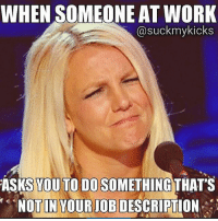 Memes, Work, and Asking: WHEN SOMEONE AT WORK  @suckmy kicks  ASKS YOU TO DOSOMETHING THAT'S  NOT IN YOUR JOB DESCRIPTION Erm... No, but it was worth asking 😂 rp from @suckmykicks suckmykicks britney goodgirlwithbadthoughts 💅🏽