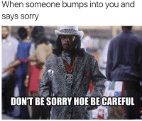 😂😂 - Follow (@savagecomedy) For More! 😂: When someone bumps into you and  Says Sorry  DON'T BE SORRY HOE BE CAREFUL 😂😂 - Follow (@savagecomedy) For More! 😂