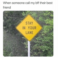 SarcasmOnly: When someone call my bff their best  friend  STAY  IN YOUR  LANE SarcasmOnly
