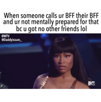 Friends, Mtv, and VMAs: When someone calls ur BFF their BFF  and ur not mentally prepared for that  bc u got no other friends ldl  @MTV  @Daddyissues_ Ur not allowed to have other friends, ur all I've got!! 😢 Gather ur BFF and tune in Monday for the VMAS LIVE on @mtv at 9-8c