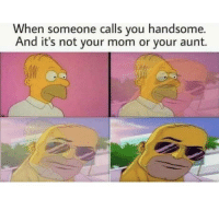 Club, Tumblr, and Blog: When someone calls you handsome.  And it's not your mom or your aunt. laughoutloud-club:  Homiee