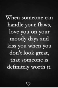 moody: When someone can  handle your flaws,  love you on your  moody days and  kiss you when you  don't look great,  that someone 1s  definitely worth it.