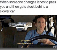 Bitch, Dank, and Dumb: When someone changes lanes to pass  you and then gets stuck behind a  slower car  [laughter]  -You dumb bitch.  EX haha. idiot.