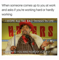 Memes, 🤖, and Zero Day: When someone comes up to you at work  and asks if you're working hard or hardly  working  I HOPE ALL THE BAD THINGS IN LIFE  @comfy sweaters  HAPPEN TO YOU AND NOBODY ELSE BUT YOU That sorry excuse for a joke should have been shot down 80 years ago and somehow it's still here to this day getting charity chuckles and brightening zero days