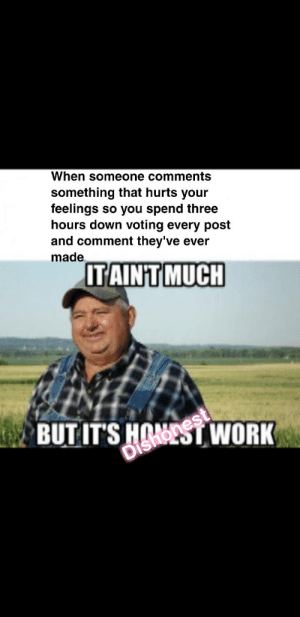 Bad, Reddit, and Work: When someone comments  something that hurts your  feelings so you spend three  hours down voting every post  and comment they've ever  made  ITAINT MUCH  BUTITS HOST WORK This may have happened and it may have made me feel better.. Am I a bad person
