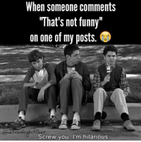 "😢 twotrashyoriginal: When someone comments  ""That's not funny""  on one of my posts.  Screw you, I'm hilarious 😢 twotrashyoriginal"