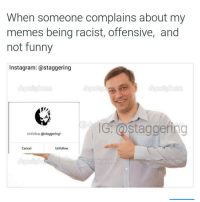 Let me just throw up this highly watermark meme for future reference: When someone complains about my  memes being racist, offensive, and  not funny  Instagram: a staggering  IG @staggering  Unfollow @staggering?  Unfollow  Cancel Let me just throw up this highly watermark meme for future reference