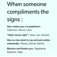 """Yeah, Aquarius, and Aries: When someone  compliments the  Signs  Also makes you a compliment  Capricorn, Taurus, Libra  """"Yeah I know right"""" Aries, Leo, Scorpio  Has no clue what to say and just smiles  awkwardly Pisces, Cancer, Gemini  Blushes and thanks you Sagittarius,  Aquarius, Virgo"""
