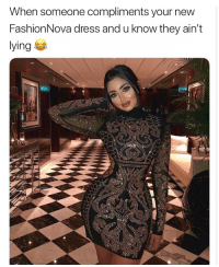 Funny, Dress, and Haha: When someone compliments your new  FashionNova dress and u know they ain't  ying E Haha i feel it 😂🔥🙏 @FashionNova