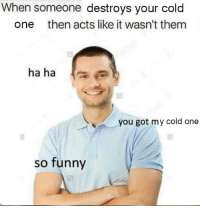 Cold: When someone destroys your cold  one then acts like it wasn't them  ha ha  you got my cold one  so funny