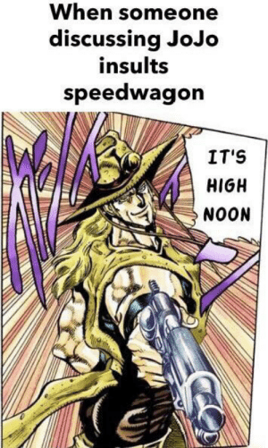 Jojo, High Noon, and Insults: When someone  discussing JoJo  insults  speedwagon  IT'S  HIGH  NOON He's a gentleman