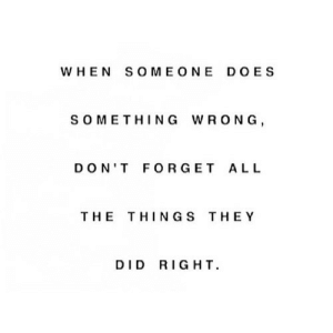 All The, All the Things, and Net: WHEN SOMEONE DOES  s OMETHING WRONG  DON'T FORGET ALL  THE THINGS THEY  DID RIGHT https://iglovequotes.net/