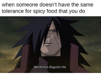 no pain no gain: when someone doesn't have the same  tolerance for spicy food that you do  Weakness disgusts me. no pain no gain