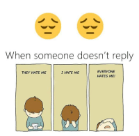 they hate me: When someone doesn't reply  EVERYONE  HATES ME!  THEY HATE ME  I HATE ME