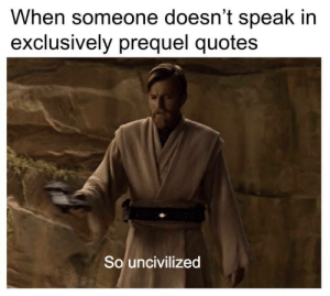 Dank, Memes, and Reddit: When someone doesn't speak in  exclusively prequel quotes  So uncivilized I watched the prequels and only looked only for the memes. by pireteboodie FOLLOW 4 MORE MEMES.
