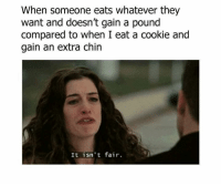 Memes, 🤖, and Wanted: When someone eats whatever they  want and doesn't gain a pound  compared to when I eat a cookie and  gain an extra chin  It isn't fair