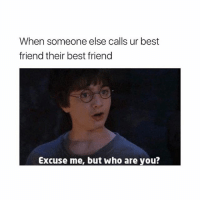 Best Friend, Best, and Girl Memes: When someone else calls ur best  friend their best friend  Excuse me, but who are you? SCUSE ME