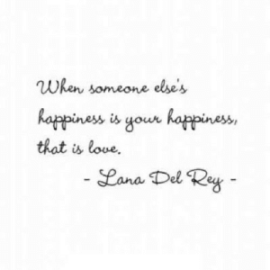 Lana Del Rey, Love, and Rey: When someone else's  happiness is your happines  that is love.  Lana Del Rey