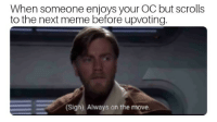 So uncivilized: When someone enjoys your OC but scrolls  to the next meme before upvoting  Sigh). Always on the move. So uncivilized