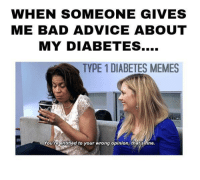 bad advice: WHEN SOMEONE GIVES  ME BAD ADVICE ABOUT  MY DIABETES....  TYPE 1 DIABETES MEMES  Youreentitled to your wrong opinion,that sifine