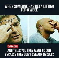 *face palm* 😒 @gymaholic_site: WHEN SOMEONE HAS BEEN LIFTING  FOR A WEEK  GYMAHOLIC  ANDTELLS YOU THEY WANT TO QUIT  BECAUSE THEY DON'T SEE ANY RESULTS *face palm* 😒 @gymaholic_site