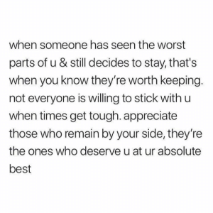 Relationships, The Worst, and Appreciate: when someone has seen the worst  parts of u & still decides to stay, that's  when you know they're worth keeping.  not everyone is willing to stick with u  when times get tough. appreciate  those who remain by your side, they're  the ones who deserve u at ur absolute  best
