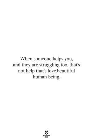And They Are: When someone helps you,  and they are struggling too, that's  not help that's love.beautiful  human being.