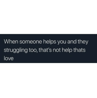 Love, Help, and Helps: When someone helps you and they  struggling too, that's not help thats  love
